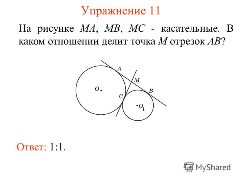 Упражнение 11 На рисунке MA, MB, MC - касательные. В каком отношении делит точка M отрезок AB? Ответ: 1:1.