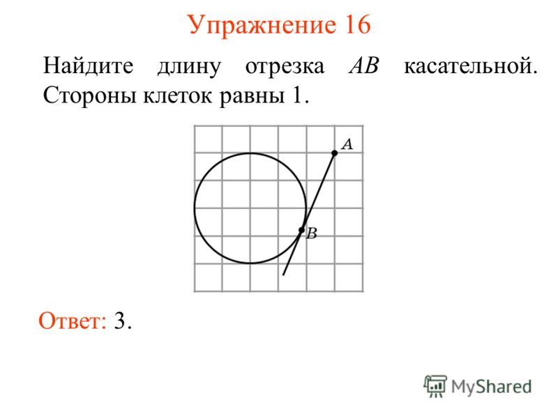 Упражнение 16 Найдите длину отрезка AB касательной. Стороны клеток равны 1. Ответ: 3.