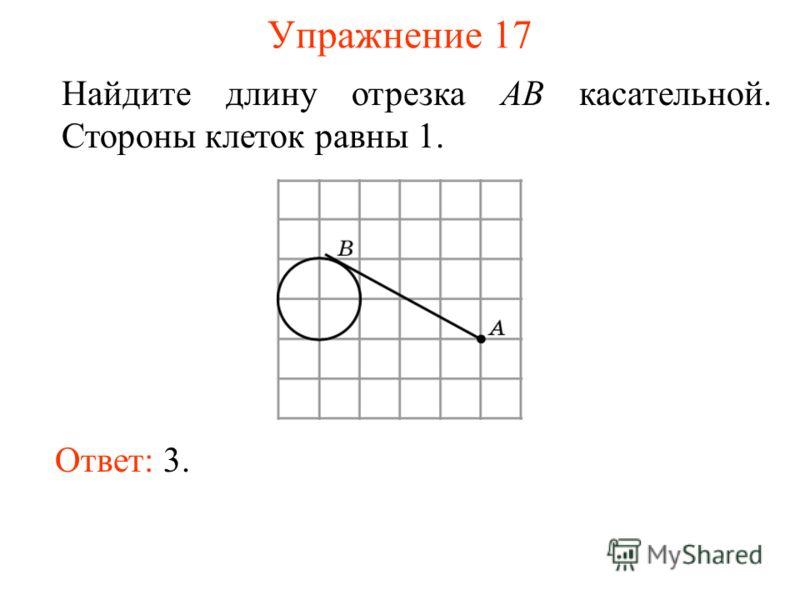 Упражнение 17 Найдите длину отрезка AB касательной. Стороны клеток равны 1. Ответ: 3.