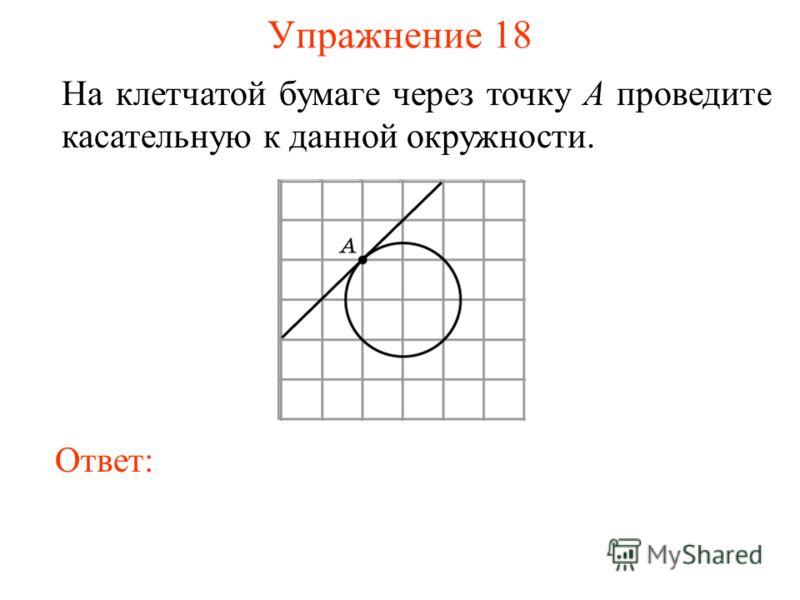 Упражнение 18 На клетчатой бумаге через точку A проведите касательную к данной окружности. Ответ: