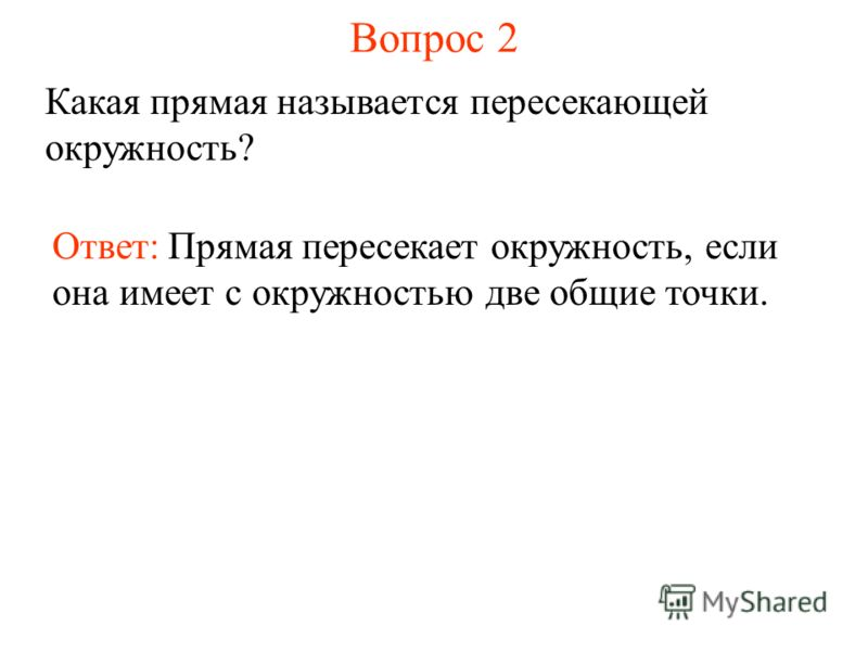 Вопрос 2 Какая прямая называется пересекающей окружность? Ответ: Прямая пересекает окружность, если она имеет с окружностью две общие точки.
