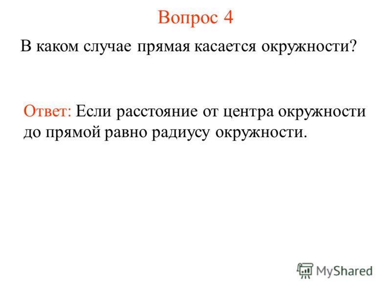 Вопрос 4 В каком случае прямая касается окружности? Ответ: Если расстояние от центра окружности до прямой равно радиусу окружности.