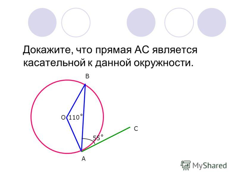 Докажите, что прямая АС является касательной к данной окружности. О А В С 55˚ 110˚
