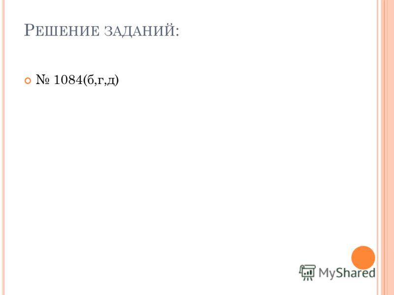 Р ЕШЕНИЕ ЗАДАНИЙ : 1084(б,г,д)