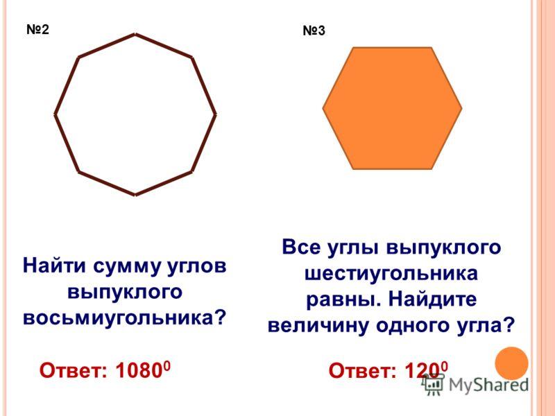 Найти сумму углов выпуклого восьмиугольника? Все углы выпуклого шестиугольника равны. Найдите величину одного угла? 2 3 Ответ: 1080 0 Ответ: 120 0
