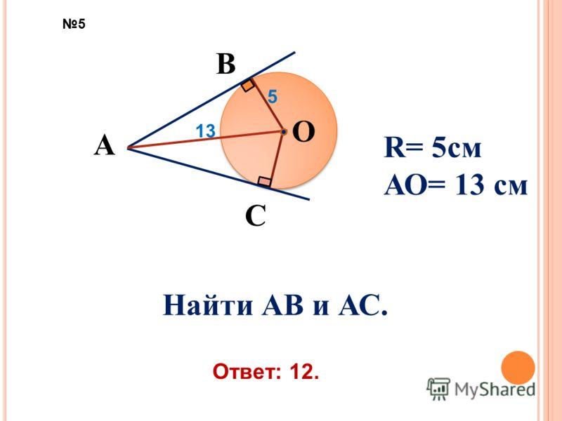 В А С О 13 R= 5см АО= 13 см Найти АВ и АС. 5 Ответ: 12. 5