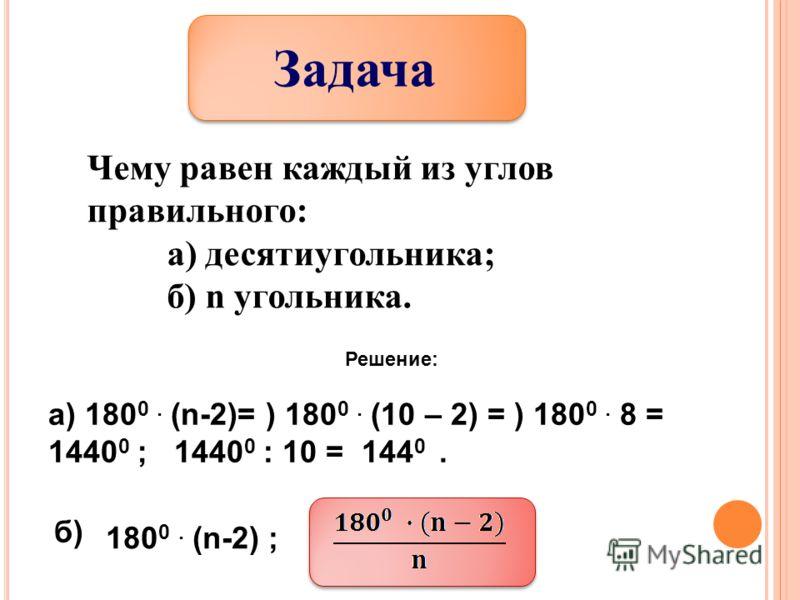 Задача Чему равен каждый из углов правильного: а) десятиугольника; б) n угольника. Решение: а) 180 0. (n-2)= ) 180 0. (10 – 2) = ) 180 0. 8 = 1440 0 ; 1440 0 : 10 = 144 0. б) 180 0. (n-2) ;