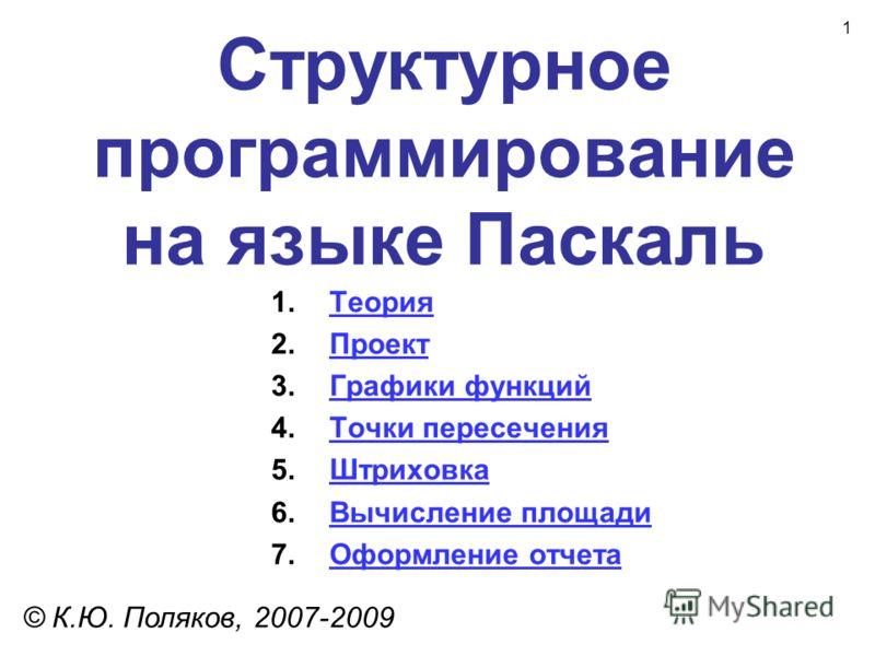 1 Структурное программирование на языке Паскаль © К.Ю. Поляков, 2007-2009 1.ТеорияТеория 2.ПроектПроект 3.Графики функцийГрафики функций 4.Точки пересеченияТочки пересечения 5.ШтриховкаШтриховка 6.Вычисление площадиВычисление площади 7.Оформление отч