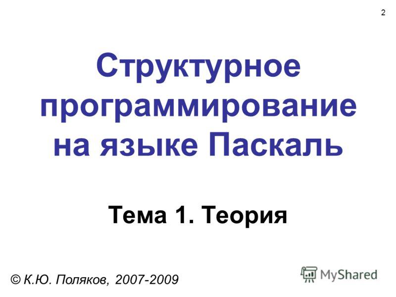 2 Структурное программирование на языке Паскаль Тема 1. Теория © К.Ю. Поляков, 2007-2009