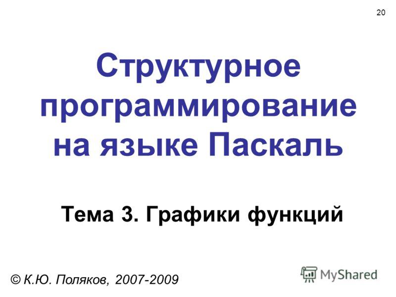 20 Структурное программирование на языке Паскаль Тема 3. Графики функций © К.Ю. Поляков, 2007-2009