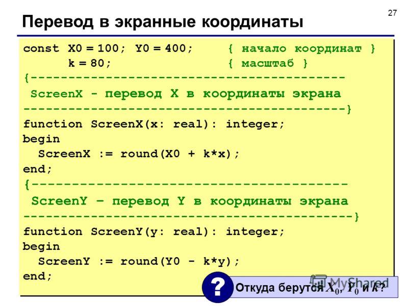 27 Перевод в экранные координаты const X0 = 100; Y0 = 400; { начало координат } k = 80; { масштаб } {------------------------------------------ ScreenX - перевод X в координаты экрана -------------------------------------------} function ScreenX(x: r