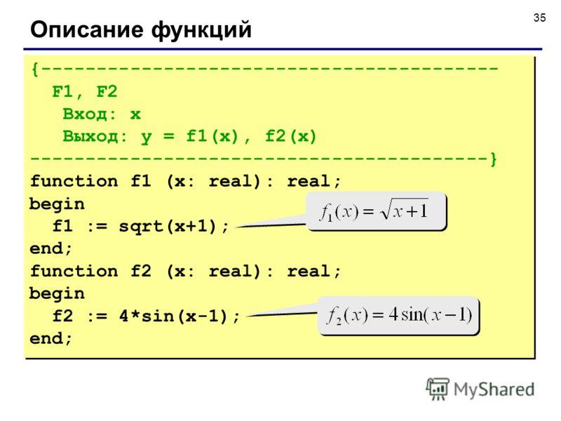 35 Описание функций {----------------------------------------- F1, F2 Вход: x Выход: y = f1(x), f2(x) -----------------------------------------} function f1 (x: real): real; begin f1 := sqrt(x+1); end; function f2 (x: real): real; begin f2 := 4*sin(x