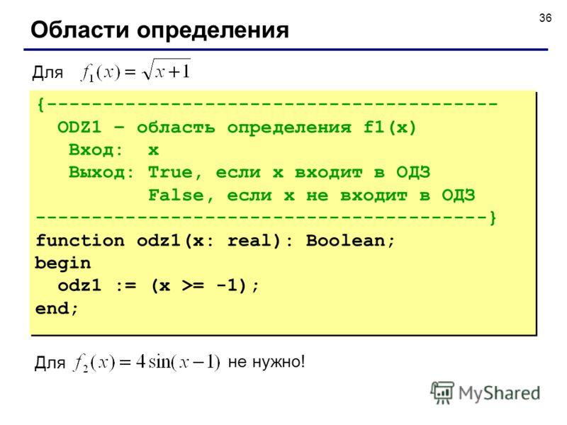 36 Области определения {---------------------------------------- ODZ1 – область определения f1(x) Вход: x Выход: True, если x входит в ОДЗ False, если x не входит в ОДЗ ----------------------------------------} function odz1(x: real): Boolean; begin
