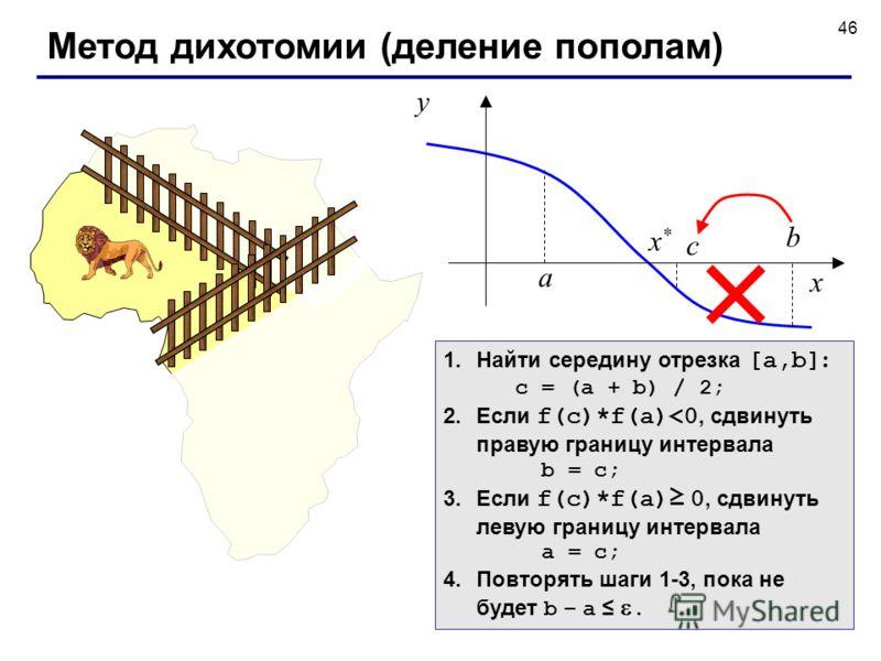 46 Метод дихотомии (деление пополам) 1.Найти середину отрезка [a,b] : c = (a + b) / 2; 2.Если f(c)*f(a)
