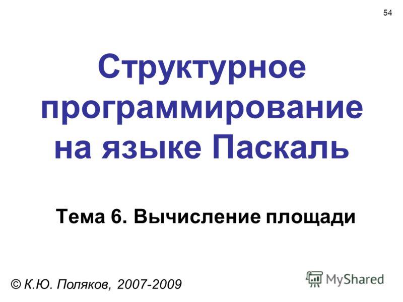 54 Структурное программирование на языке Паскаль Тема 6. Вычисление площади © К.Ю. Поляков, 2007-2009