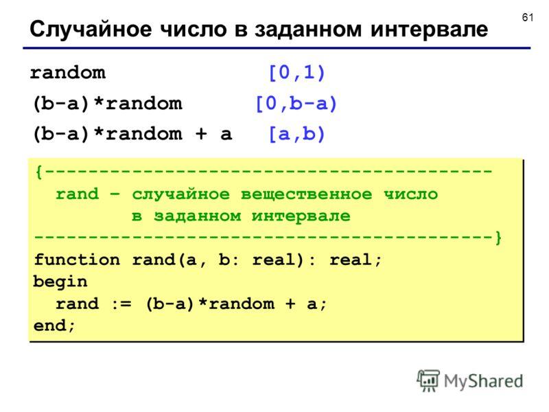 61 Случайное число в заданном интервале {----------------------------------------- rand – случайное вещественное число в заданном интервале ------------------------------------------} function rand(a, b: real): real; begin rand := (b-a)*random + a; e