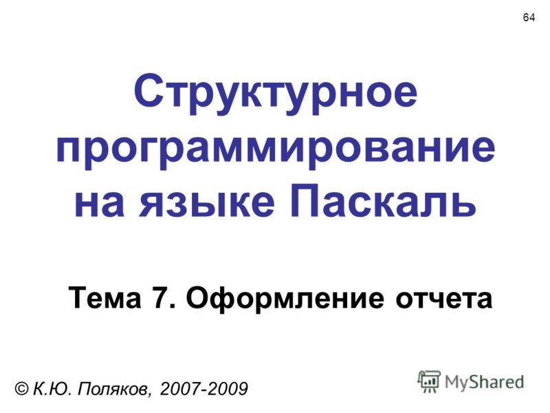 64 Структурное программирование на языке Паскаль Тема 7. Оформление отчета © К.Ю. Поляков, 2007-2009