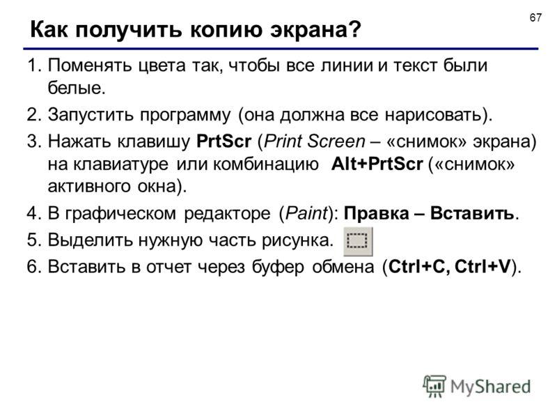 67 Как получить копию экрана? 1.Поменять цвета так, чтобы все линии и текст были белые. 2.Запустить программу (она должна все нарисовать). 3.Нажать клавишу PrtScr (Print Screen – «снимок» экрана) на клавиатуре или комбинацию Alt+PrtScr («снимок» акти