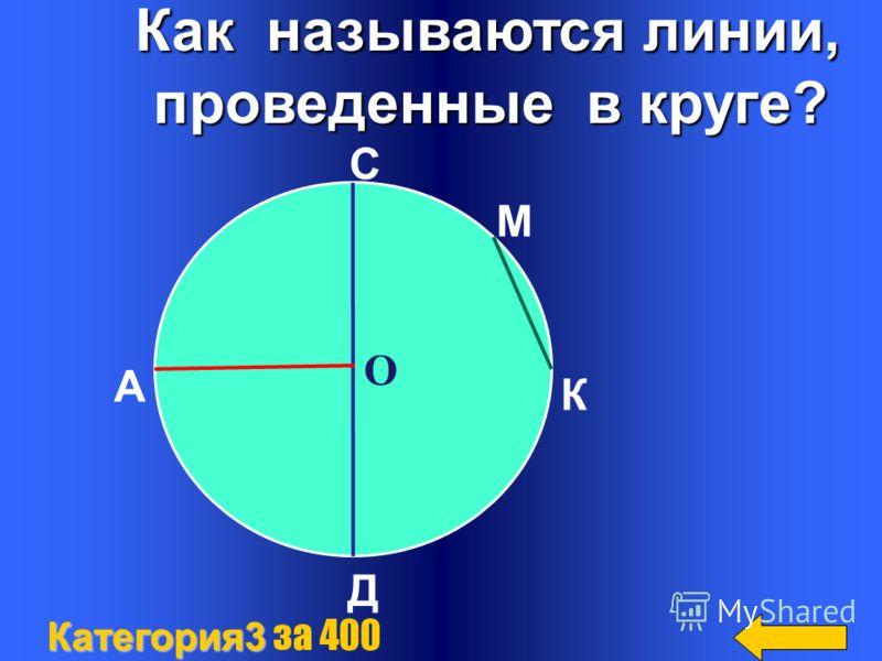 Как называются линии, Как называются линии, проведенные в круге? проведенные в круге? Категория3 Категория3 за 400 О А С М К Д