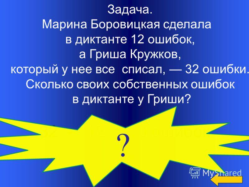 Задача. Марина Боровицкая сделала в диктанте 12 ошибок, а Гриша Кружков, который у нее все списал, 32 ошибки. Сколько своих собственных ошибок в диктанте у Гриши? 32 - 12 = 20 ошибок ?