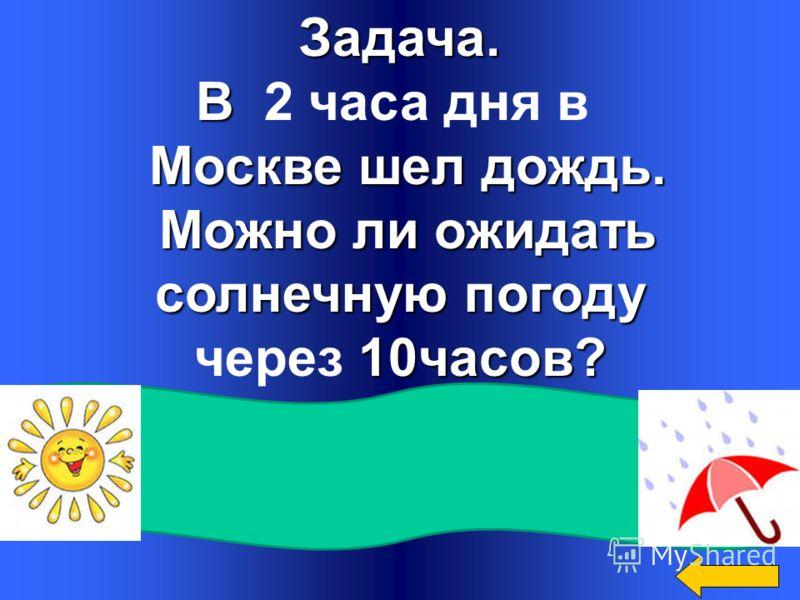 Задача. В В 2 часа дня в Москве шел дождь. Москве шел дождь. Можно ли ожидать Можно ли ожидать солнечную погоду 10часов? через 10часов? Нет. Через 10 часов в Москве будет ночь, а солнце ночью не светит.