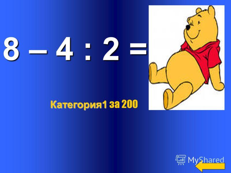 8 – 4 : 2 = 6 Категория1 Категория1 за 200