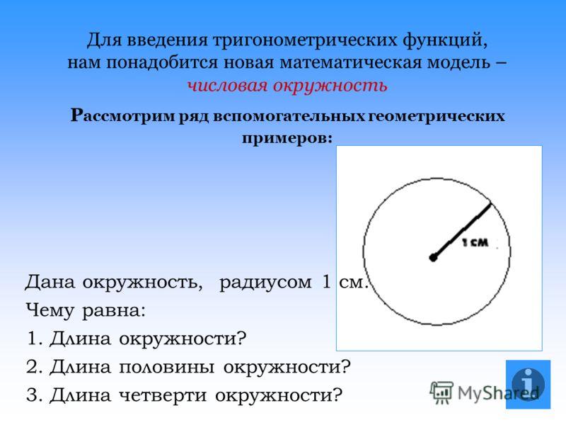 Для введения тригонометрических функций, нам понадобится новая математическая модель – числовая окружность Р ассмотрим ряд вспомогательных геометрических примеров: Дана окружность, радиусом 1 см. Чему равна: 1. Длина окружности? 2. Длина половины окр