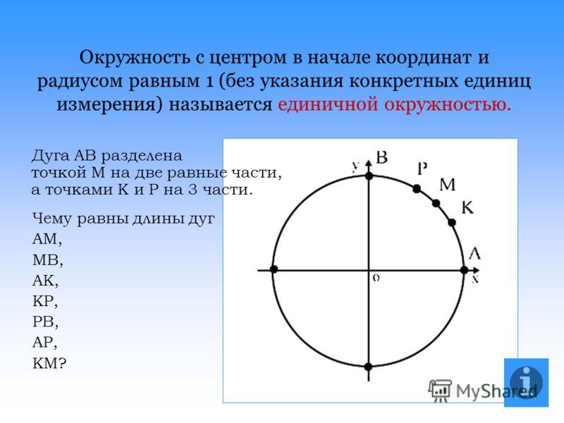 Окружность с центром в начале координат и радиусом равным 1 (без указания конкретных единиц измерения) называется единичной окружностью. Дуга АВ разделена точкой М на две равные части, а точками К и Р на 3 части. Чему равны длины дуг АМ, МВ, АК, КР,