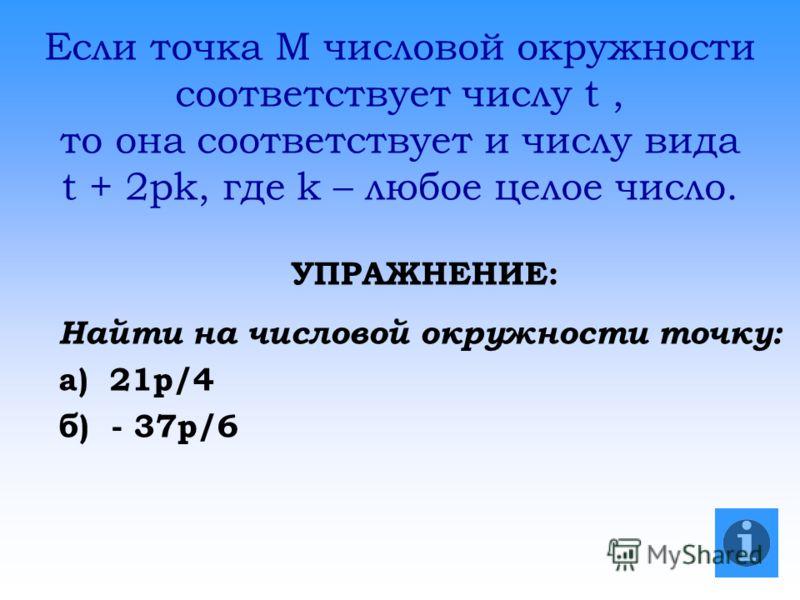Если точка М числовой окружности соответствует числу t, то она соответствует и числу вида t + 2pk, где k – любое целое число. УПРАЖНЕНИЕ: Найти на числовой окружности точку: а) 21p/4 б) - 37p/6
