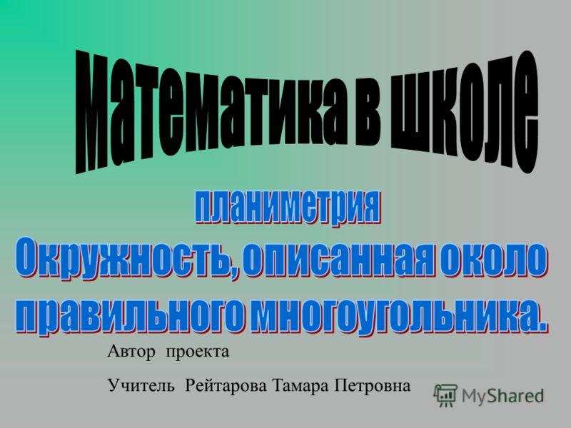 Автор проекта Учитель Рейтарова Тамара Петровна