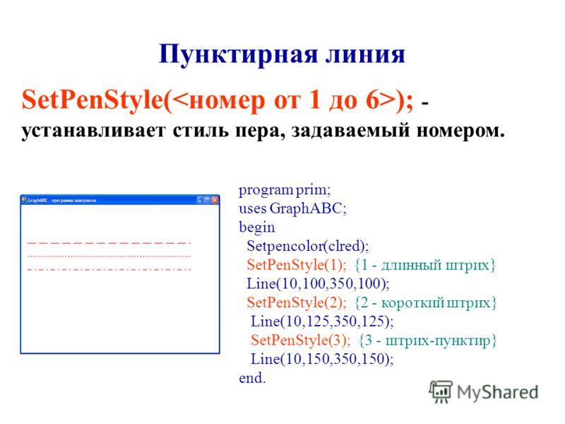 Пунктирная линия SetPenStyle( ); - устанавливает стиль пера, задаваемый номером. program prim; uses GraphABC; begin Setpencolor(clred); SetPenStyle(1); {1 - длинный штрих} Line(10,100,350,100); SetPenStyle(2); {2 - короткий штрих} Line(10,125,350,125