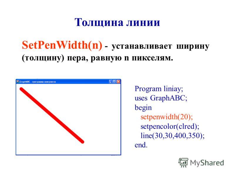 Толщина линии SetPenWidth(n) - устанавливает ширину (толщину) пера, равную n пикселям. Program liniay; uses GraphABC; begin setpenwidth(20); setpencolor(clred); line(30,30,400,350); end.