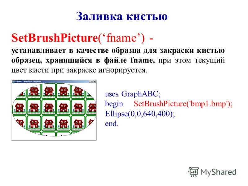 Заливка кистью SetBrushPicture(fname) - устанавливает в качестве образца для закраски кистью образец, хранящийся в файле fname, при этом текущий цвет кисти при закраске игнорируется. uses GraphABC; begin SetBrushPicture('bmp1.bmp'); Ellipse(0,0,640,4