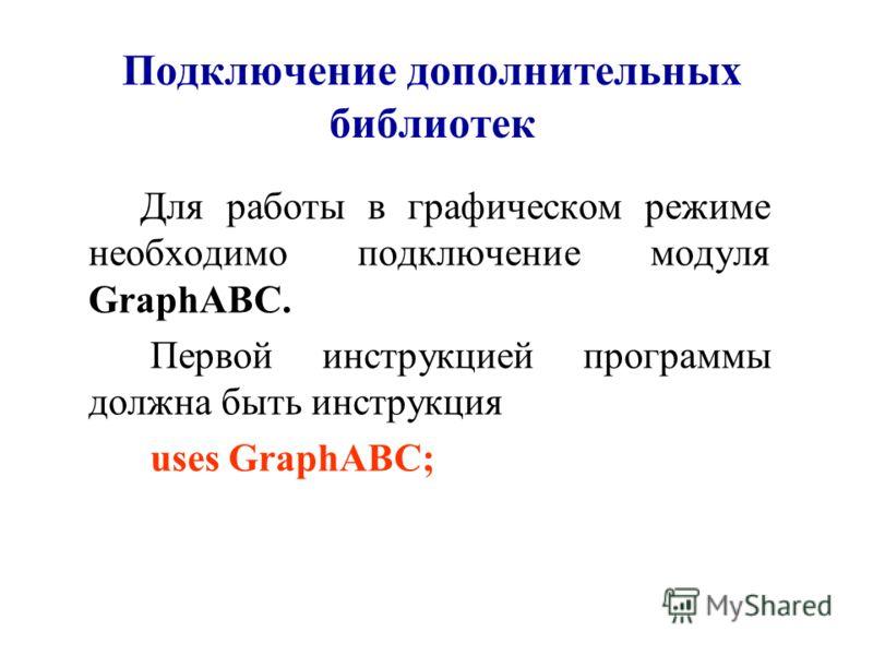 Подключение дополнительных библиотек Для работы в графическом режиме необходимо подключение модуля GraphABC. Первой инструкцией программы должна быть инструкция uses GraphABC;