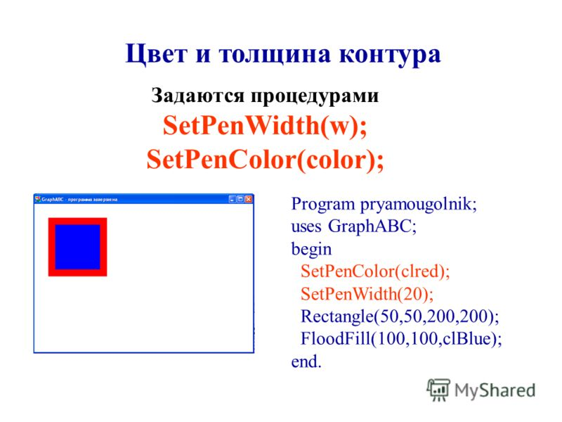 Program pryamougolnik; uses GraphABC; begin SetPenColor(clred); SetPenWidth(20); Rectangle(50,50,200,200); FloodFill(100,100,clBlue); end. Цвет и толщина контура Задаются процедурами SetPenWidth(w); SetPenColor(color);