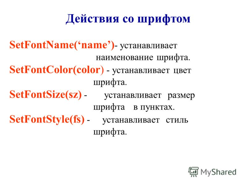 Действия со шрифтом SetFontName(name) - устанавливает наименование шрифта. SetFontColor(color) - устанавливает цвет шрифта. SetFontSize(sz) - устанавливает размер шрифта в пунктах. SetFontStyle(fs) - устанавливает стиль шрифта.