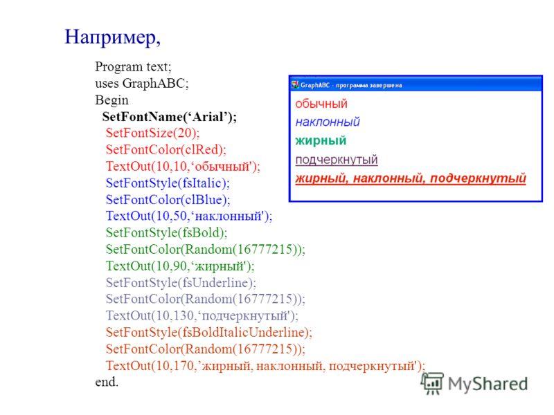 Program text; uses GraphABC; Begin SetFontName(Arial); SetFontSize(20); SetFontColor(clRed); TextOut(10,10,обычный'); SetFontStyle(fsItalic); SetFontColor(clBlue); TextOut(10,50,наклонный'); SetFontStyle(fsBold); SetFontColor(Random(16777215)); TextO