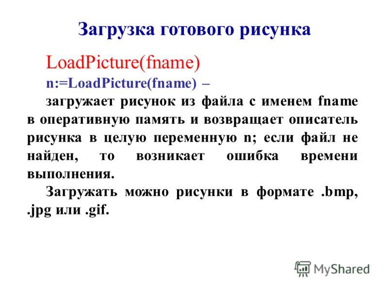 LoadPicture(fname) n:=LoadPicture(fname) – загружает рисунок из файла с именем fname в оперативную память и возвращает описатель рисунка в целую переменную n; если файл не найден, то возникает ошибка времени выполнения. Загружать можно рисунки в форм