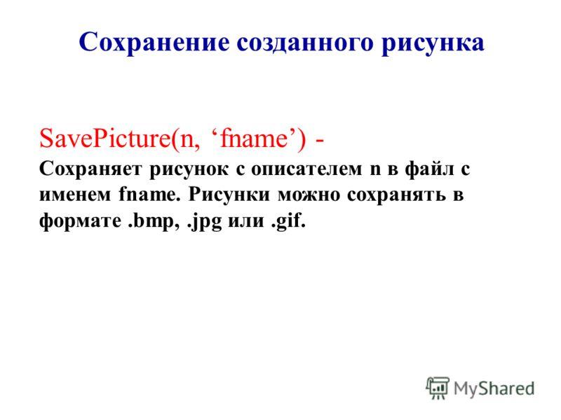 SavePicture(n, fname) - Сохраняет рисунок с описателем n в файл с именем fname. Рисунки можно сохранять в формате.bmp,.jpg или.gif. Сохранение созданного рисунка