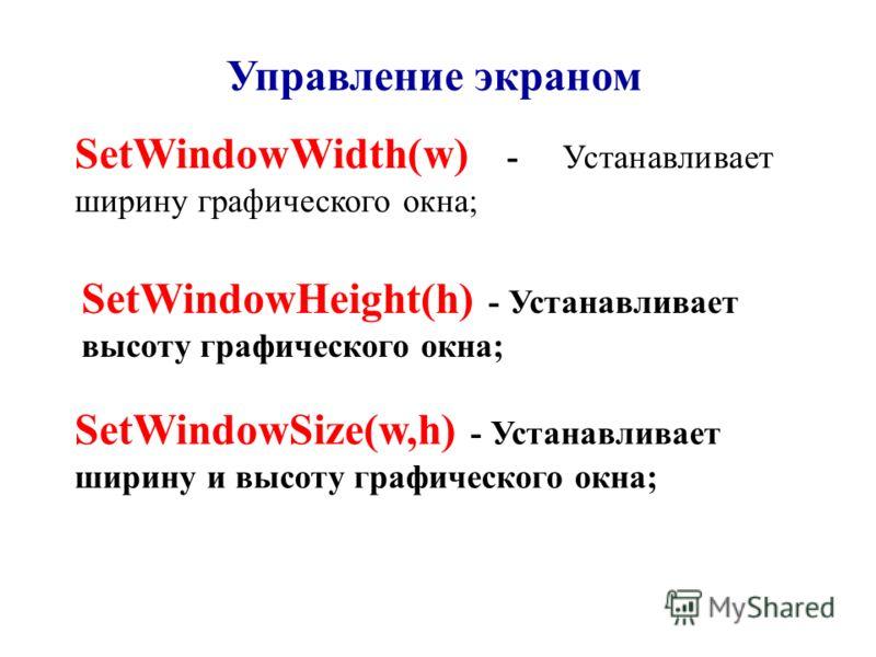 Управление экраном SetWindowWidth(w) - Устанавливает ширину графического окна; SetWindowHeight(h) - Устанавливает высоту графического окна; SetWindowSize(w,h) - Устанавливает ширину и высоту графического окна;