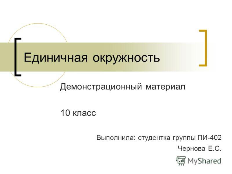 Единичная окружность Демонстрационный материал 10 класс Выполнила: студентка группы ПИ-402 Чернова Е.С.