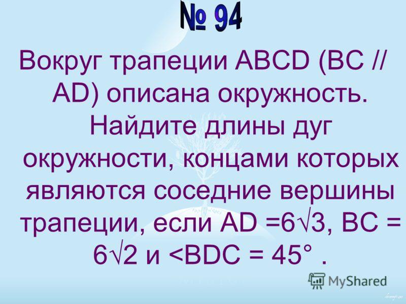 Вокруг трапеции ABCD (BC // AD) описана окружность. Найдите длины дуг окружности, концами которых являются соседние вершины трапеции, если AD =63, BC = 62 и