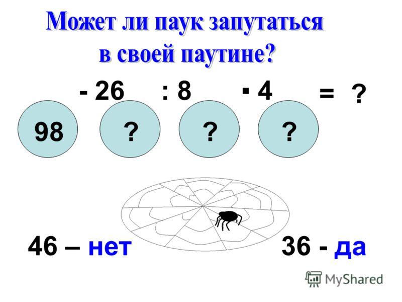 98??? ? - 26: 8 4 = 46 – нет36 - да