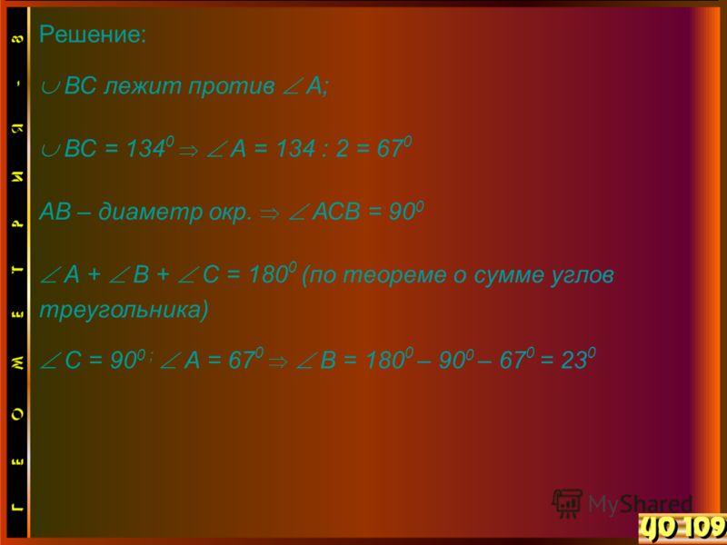 Решение: ВС лежит против А; ВС = 134 0 А = 134 : 2 = 67 0 АВ – диаметр окр. АСВ = 90 0 А + В + С = 180 0 (по теореме о сумме углов треугольника) С = 90 0 ; А = 67 0 В = 180 0 – 90 0 – 67 0 = 23 0