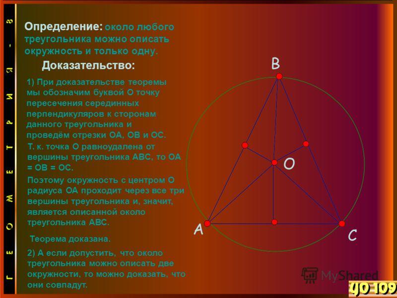 Определение: около любого треугольника можно описать окружность и только одну. Доказательство: 1) При доказательстве теоремы мы обозначим буквой О точку пересечения серединных перпендикуляров к сторонам данного треугольника и проведём отрезки OA, OB