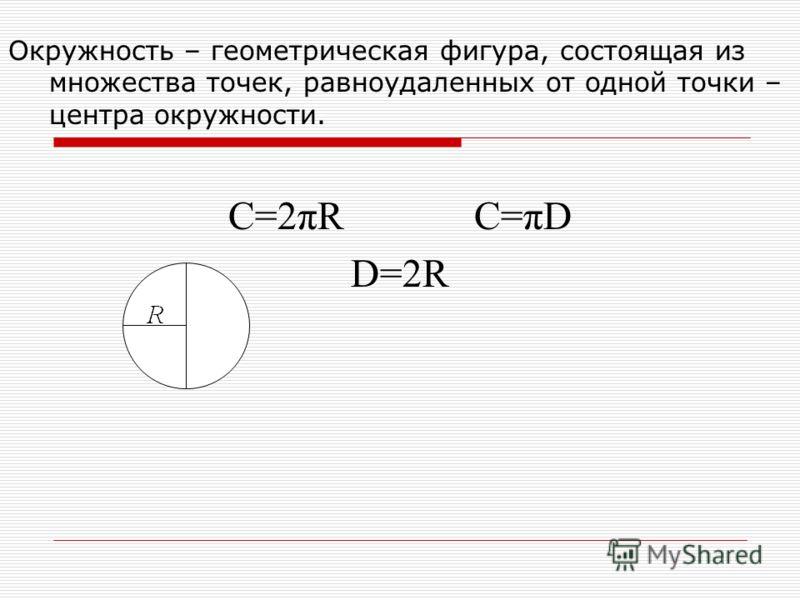 Окружность – геометрическая фигура, состоящая из множества точек, равноудаленных от одной точки – центра окружности. C=2πR C=πD D=2R