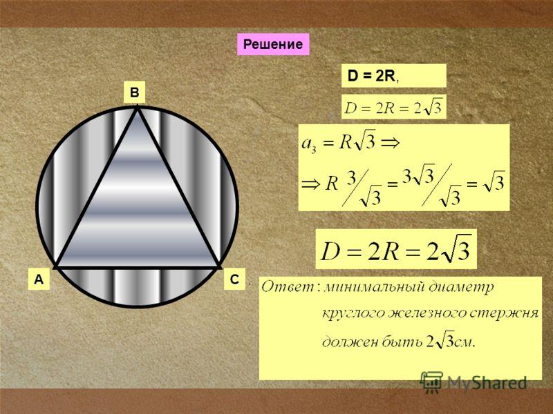 Сечение головки газового вентиля имеет форму правильного треугольника, сторона которого равна 3см. Каким должен быть минимальный диаметр круглого железного стержня, из которого изготовляют вентиль?