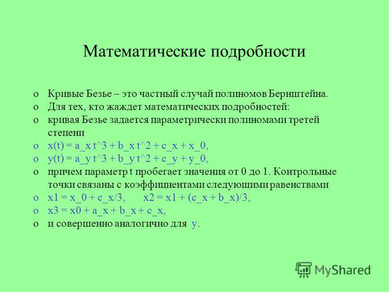 Математические подробности oКривые Безье – это частный случай полиномов Бернштейна. oДля тех, кто жаждет математических подробностей: oкривая Безье задается параметрически полиномами третей степени ox(t) = a_x t^3 + b_x t^2 + c_x + x_0, oy(t) = a_y t
