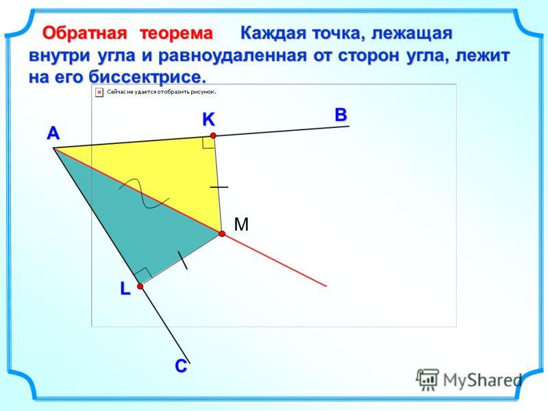 Каждая точка, лежащая внутри угла и равноудаленная от сторон угла, лежит на его биссектрисе. В А Обратная теорема С L K М