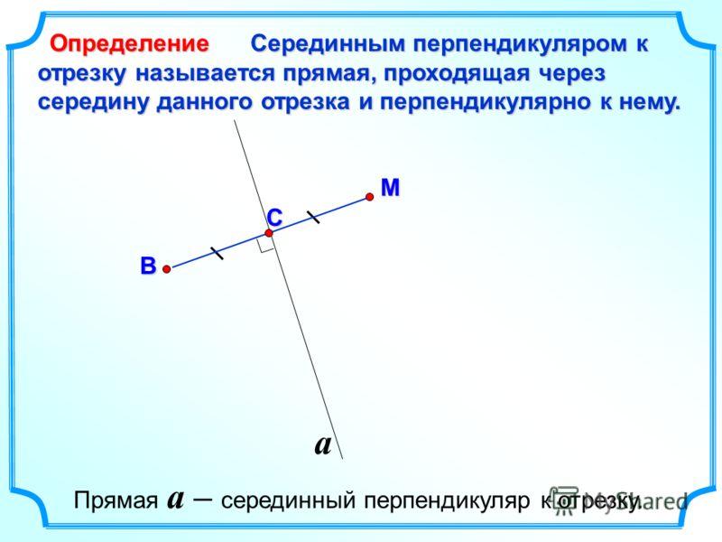 a С Серединным перпендикуляром к отрезку называется прямая, проходящая через середину данного отрезка и перпендикулярно к нему. М В Определение Прямая a – серединный перпендикуляр к отрезку.